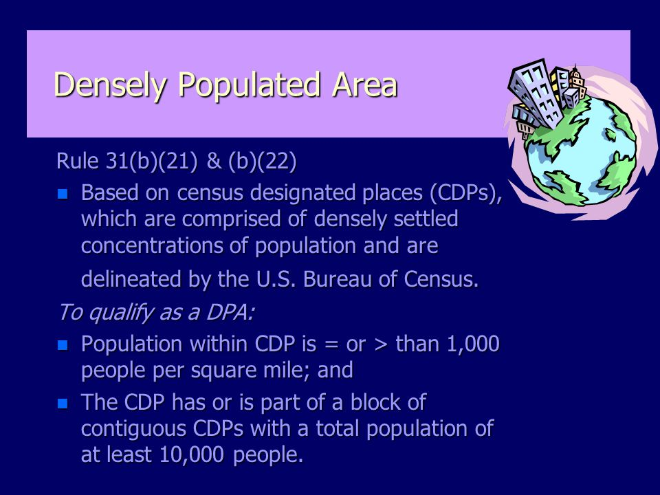 Densely Populated Area Rule 31(b)(21) & (b)(22) n Based on census designated places (CDPs), which are comprised of densely settled concentrations of population and are delineated by the U.S.