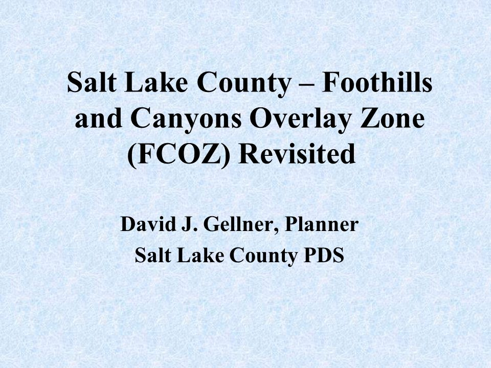 FCOZ – Implemented in 1997 FCOZ was adopted to address development in sensitive areas Provide for Watershed protection Preserve the natural character of areas critical to recreation and quality of life Salt Lake County Planning Division won a Utah APA Achievement Award in 1998 for Ordinance Development for FCOZ