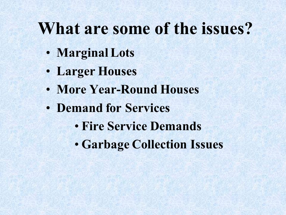 What are some of the issues? Marginal Lots Larger Houses More Year-Round Houses Demand for Services Fire Service Demands Garbage Collection Issues