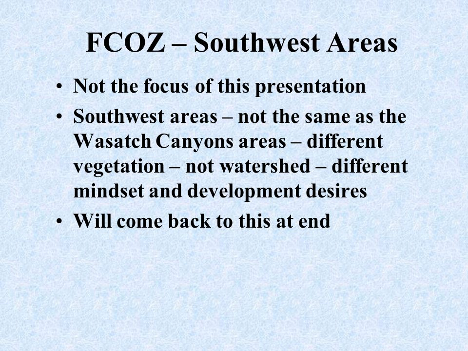 FCOZ – Wasatch Canyons Main focus area of this presentation Primary Watershed areas for a large portion of the Salt Lake Valley Developed recreation – private property – public land – conflicts at times Area that provides an Identity to the Salt Lake Valley