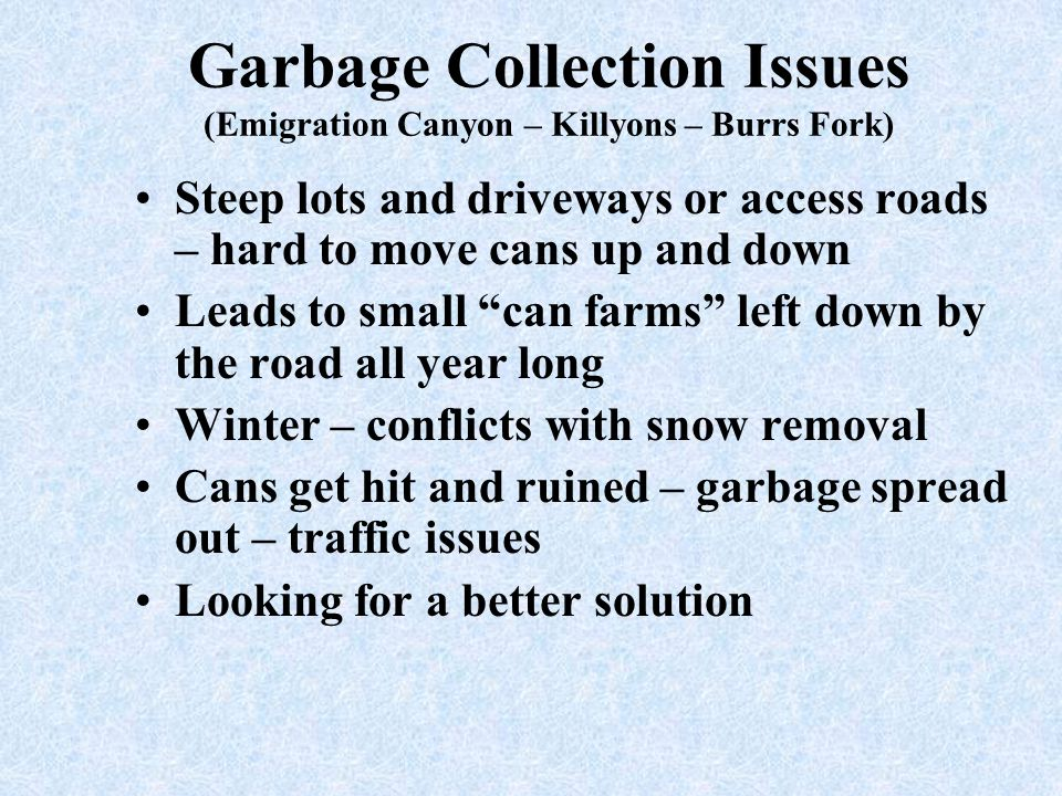 Garbage Collection Issues (Emigration Canyon – Killyons – Burrs Fork) Steep lots and driveways or access roads – hard to move cans up and down Leads t