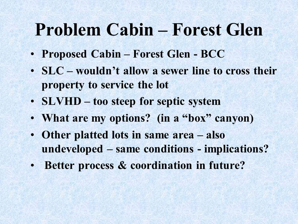 Problem Cabin – Forest Glen Proposed Cabin – Forest Glen - BCC SLC – wouldn't allow a sewer line to cross their property to service the lot SLVHD – to