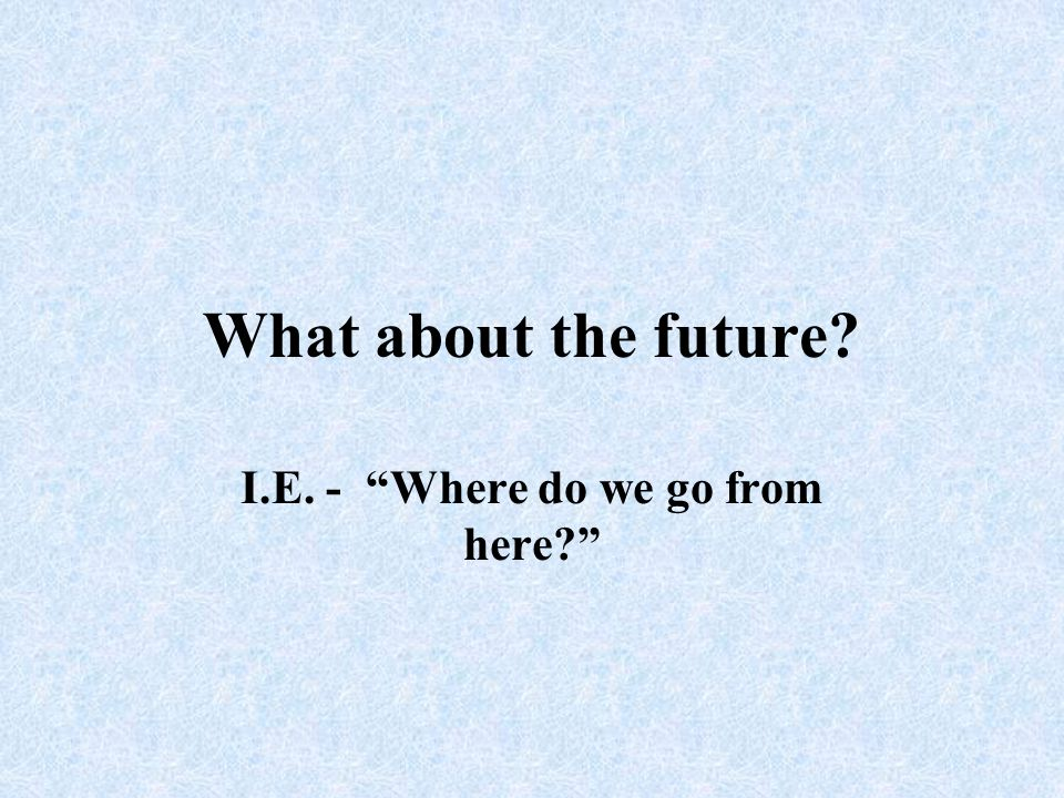 """What about the future? I.E. - """"Where do we go from here?"""""""