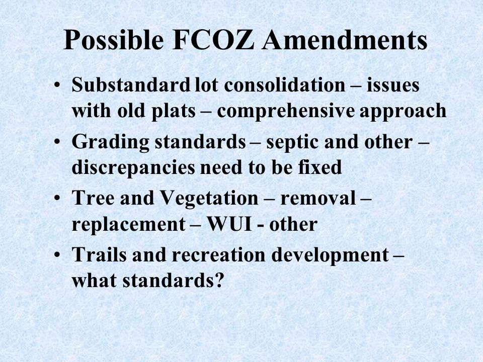 Possible FCOZ Amendments Substandard lot consolidation – issues with old plats – comprehensive approach Grading standards – septic and other – discrep