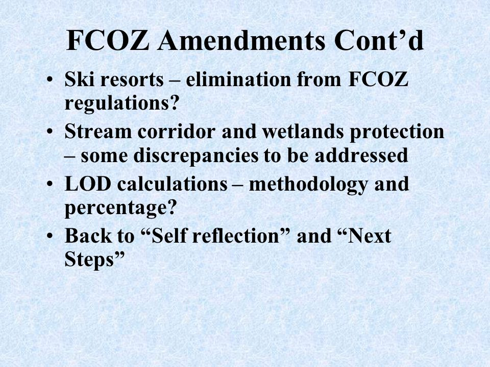 FCOZ Amendments Cont'd Ski resorts – elimination from FCOZ regulations? Stream corridor and wetlands protection – some discrepancies to be addressed L