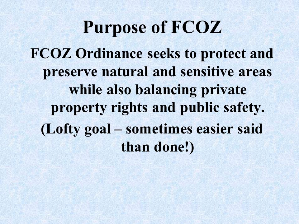 Purpose of FCOZ FCOZ Ordinance seeks to protect and preserve natural and sensitive areas while also balancing private property rights and public safet