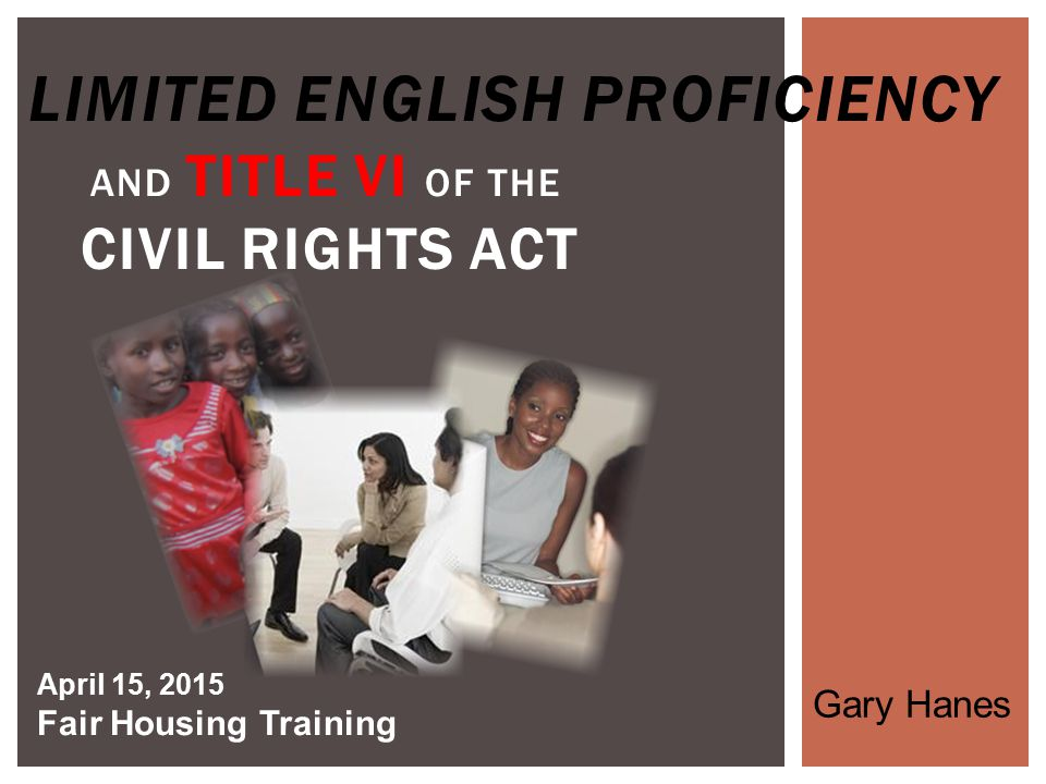 LIMITED ENGLISH PROFICIENCY AND TITLE VI OF THE CIVIL RIGHTS ACT April 15, 2015 Fair Housing Training Gary Hanes