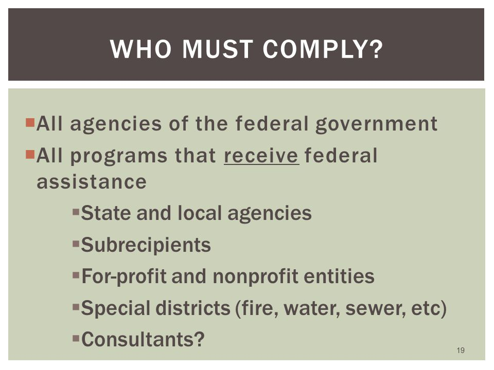  All agencies of the federal government  All programs that receive federal assistance  State and local agencies  Subrecipients  For-profit and nonprofit entities  Special districts (fire, water, sewer, etc)  Consultants.