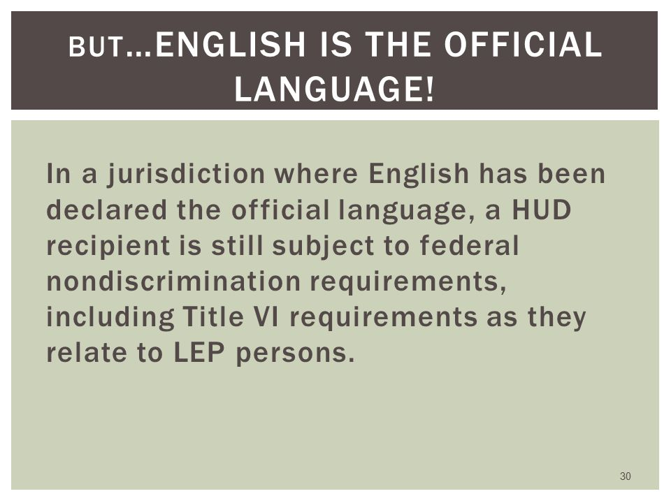 In a jurisdiction where English has been declared the official language, a HUD recipient is still subject to federal nondiscrimination requirements, including Title VI requirements as they relate to LEP persons.