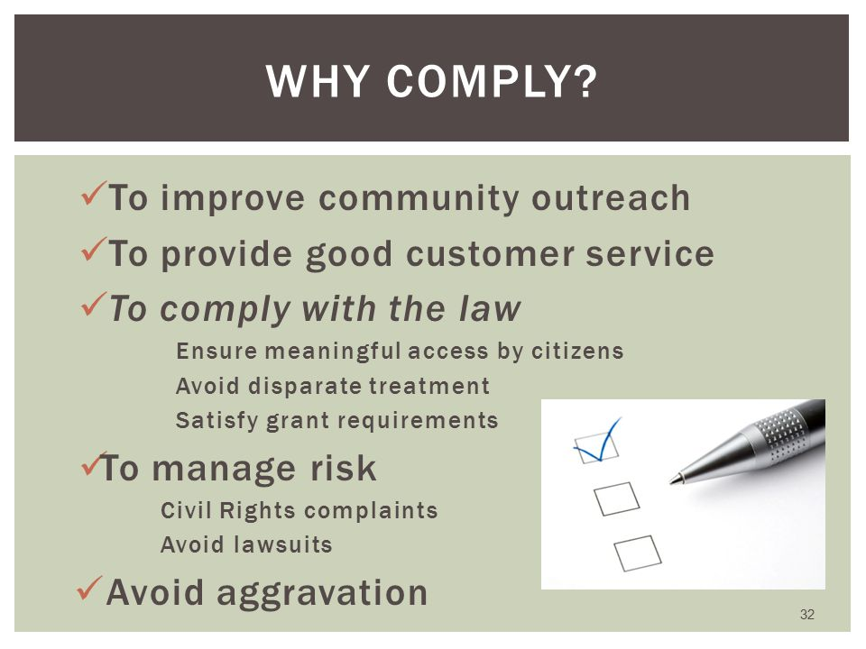 To improve community outreach To provide good customer service To comply with the law Ensure meaningful access by citizens Avoid disparate treatment Satisfy grant requirements To manage risk Civil Rights complaints Avoid lawsuits Avoid aggravation 32 WHY COMPLY
