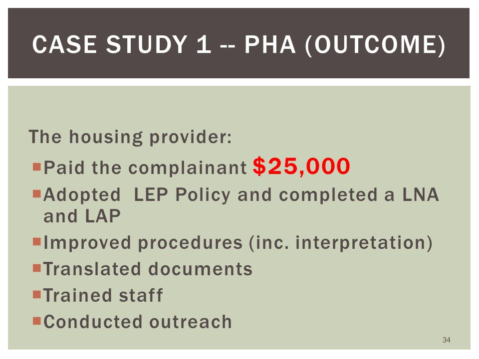The housing provider:  Paid the complainant $25,000  Adopted LEP Policy and completed a LNA and LAP  Improved procedures (inc.