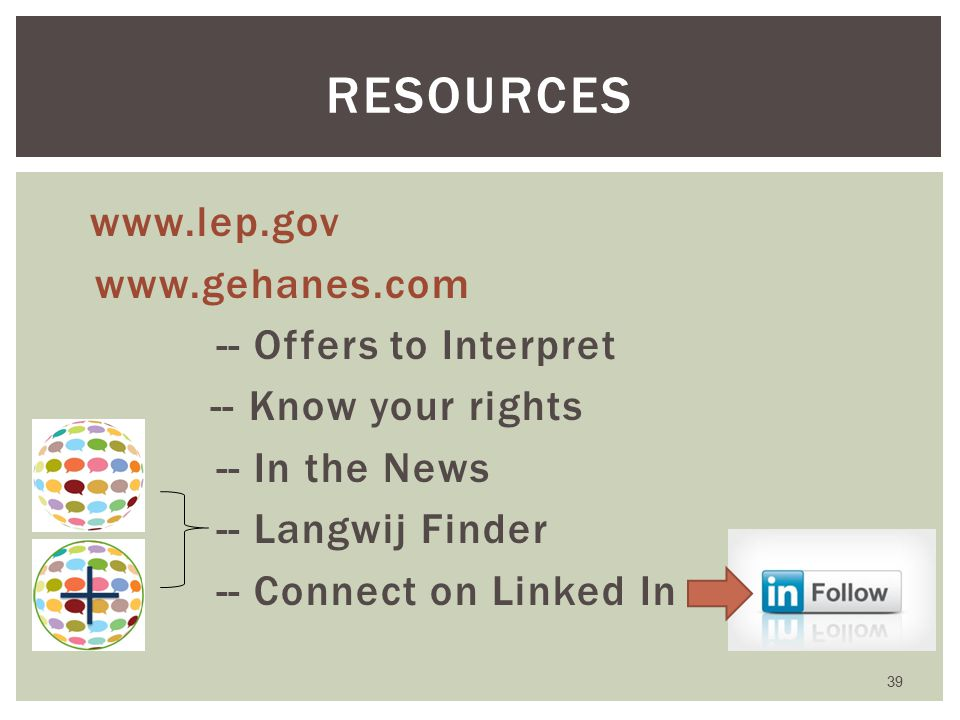 www.lep.gov www.gehanes.com -- Offers to Interpret -- Know your rights -- In the News -- Langwij Finder -- Connect on Linked In 39 RESOURCES
