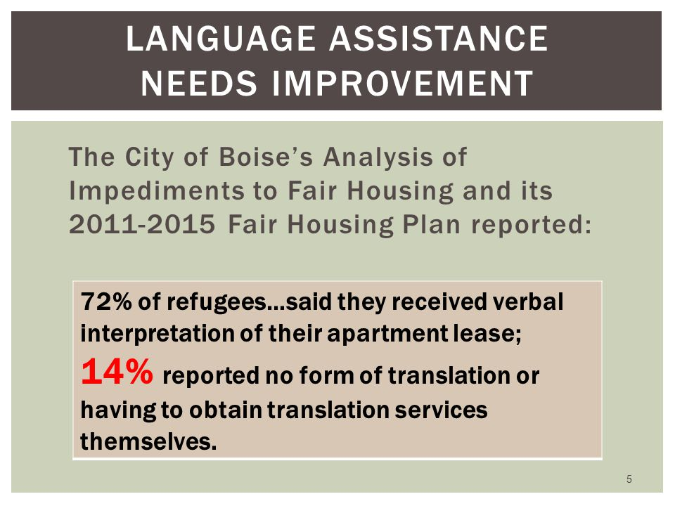 The City of Boise's Analysis of Impediments to Fair Housing and its 2011-2015 Fair Housing Plan reported: 5 LANGUAGE ASSISTANCE NEEDS IMPROVEMENT 72% of refugees…said they received verbal interpretation of their apartment lease; 14% reported no form of translation or having to obtain translation services themselves.
