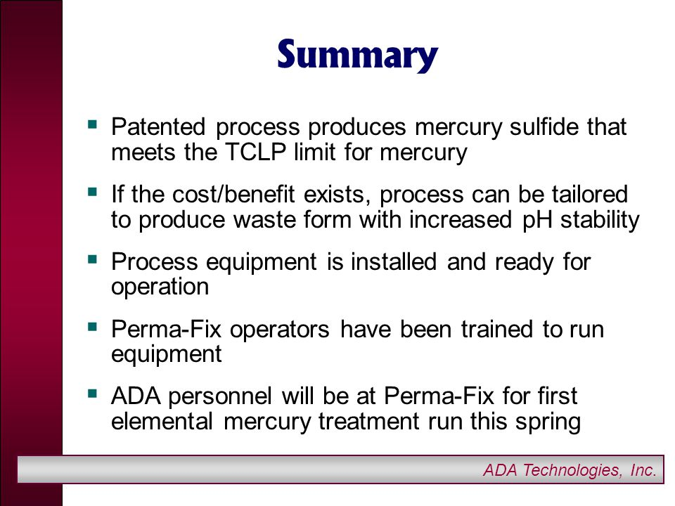 ADA Technologies, Inc. Summary  Patented process produces mercury sulfide that meets the TCLP limit for mercury  If the cost/benefit exists, process