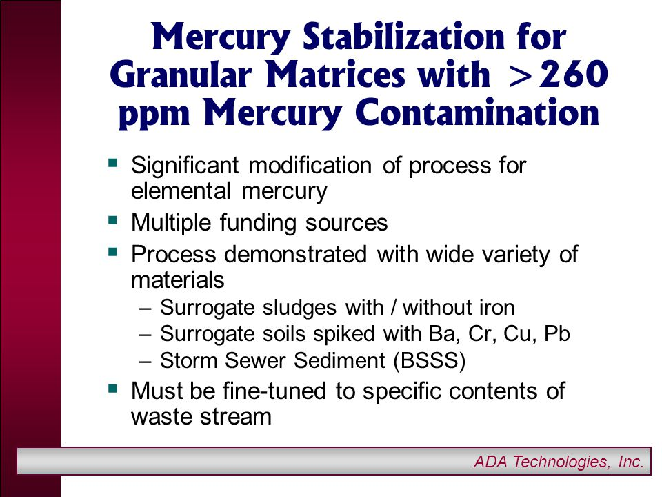 ADA Technologies, Inc. Mercury Stabilization for Granular Matrices with >260 ppm Mercury Contamination  Significant modification of process for eleme