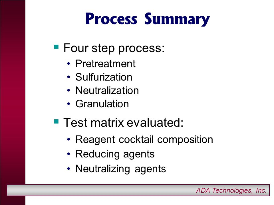 ADA Technologies, Inc. Process Summary  Four step process: Pretreatment Sulfurization Neutralization Granulation  Test matrix evaluated: Reagent coc