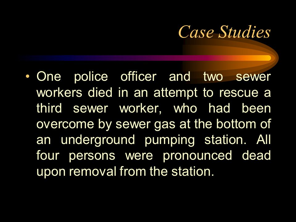 Case Studies One police officer and two sewer workers died in an attempt to rescue a third sewer worker, who had been overcome by sewer gas at the bottom of an underground pumping station.