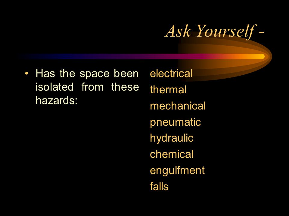 Ask Yourself - Has the space been isolated from these hazards: electrical thermal mechanical pneumatic hydraulic chemical engulfment falls