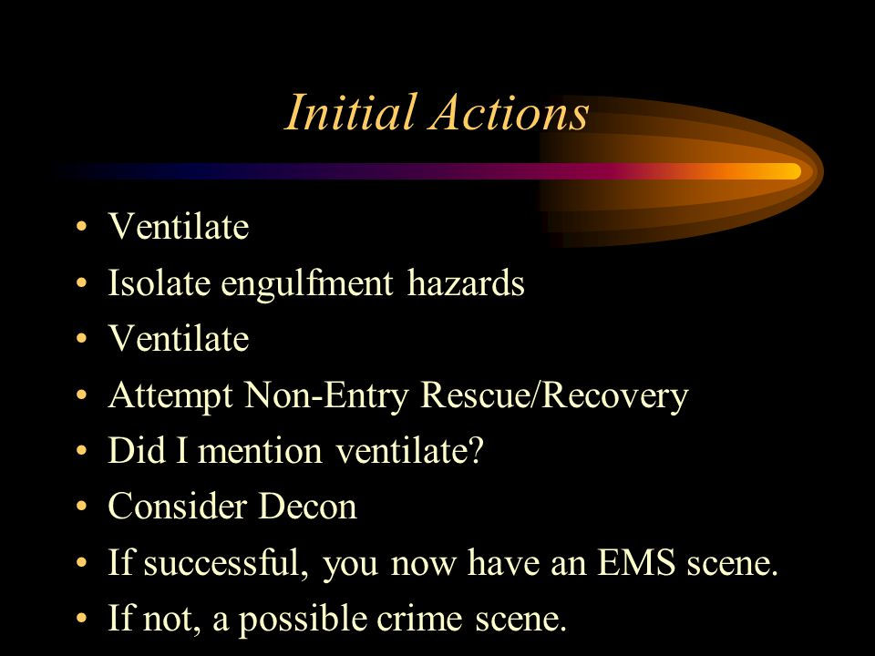Initial Actions Ventilate Isolate engulfment hazards Ventilate Attempt Non-Entry Rescue/Recovery Did I mention ventilate.