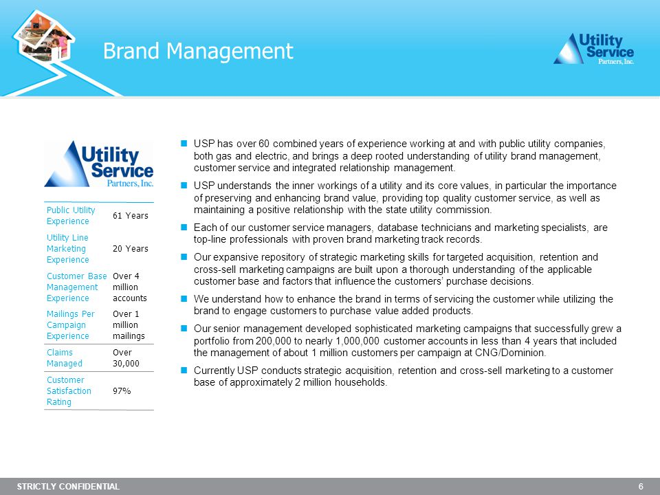 STRICTLY CONFIDENTIAL 6 Brand Management USP has over 60 combined years of experience working at and with public utility companies, both gas and electric, and brings a deep rooted understanding of utility brand management, customer service and integrated relationship management.