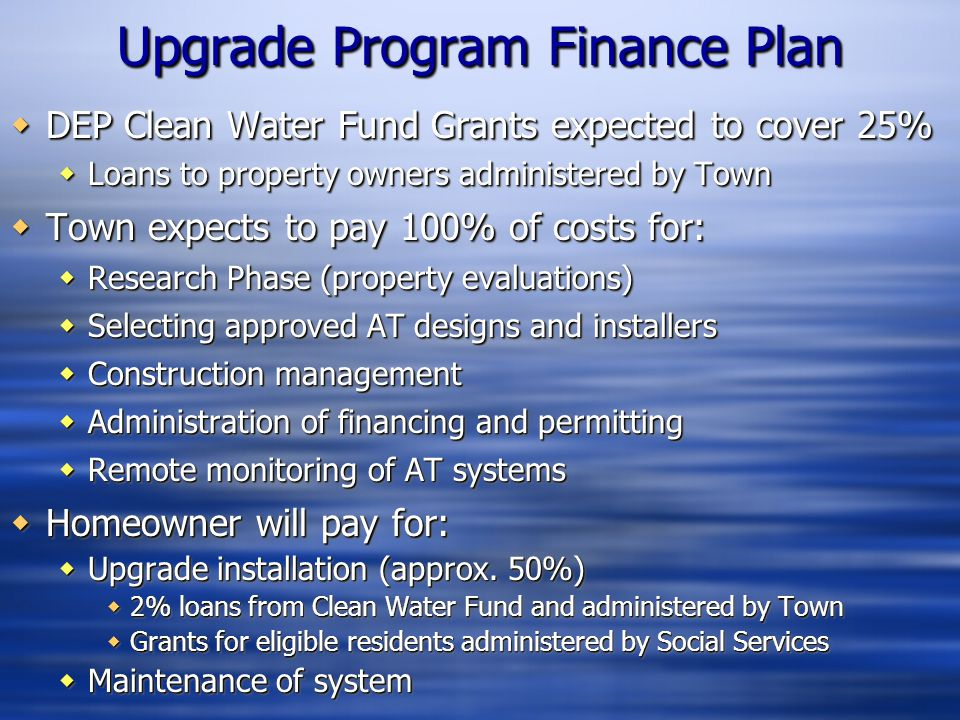  DEP Clean Water Fund Grants expected to cover 25%  Loans to property owners administered by Town  Town expects to pay 100% of costs for:  Researc
