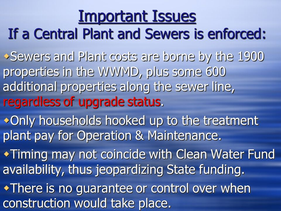 Important Issues If a Central Plant and Sewers is enforced:  Sewers and Plant costs are borne by the 1900 properties in the WWMD, plus some 600 addit