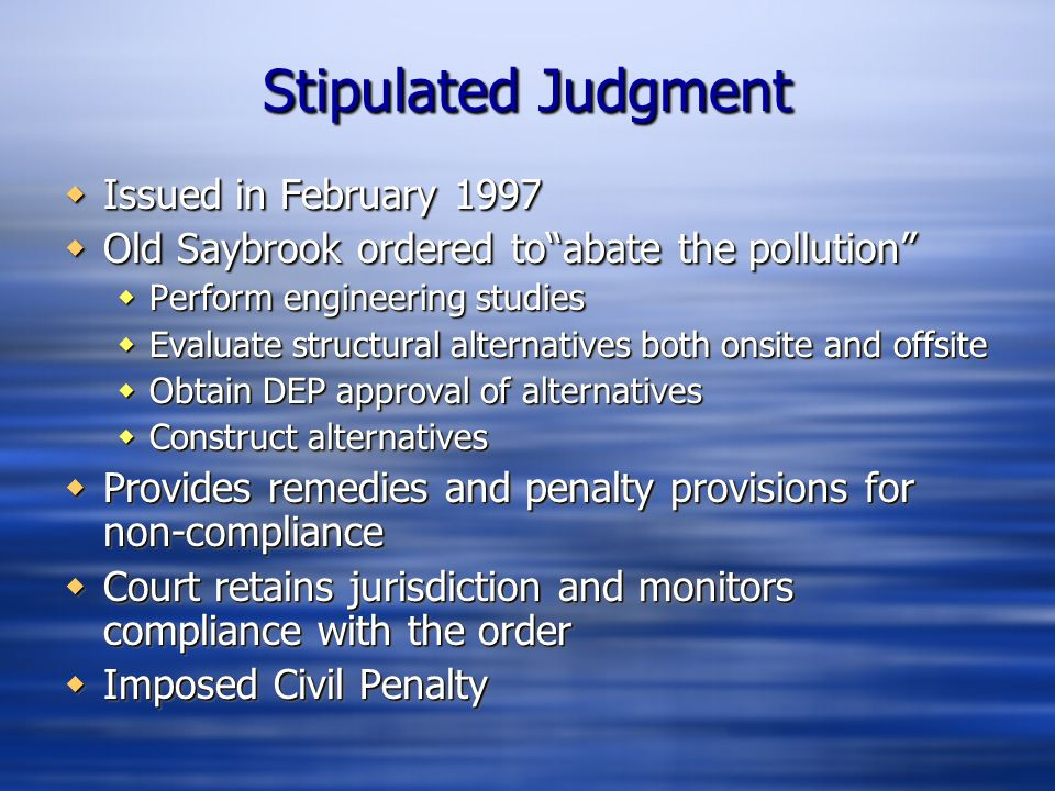 "Stipulated Judgment  Issued in February 1997  Old Saybrook ordered to""abate the pollution""  Perform engineering studies  Evaluate structural alter"