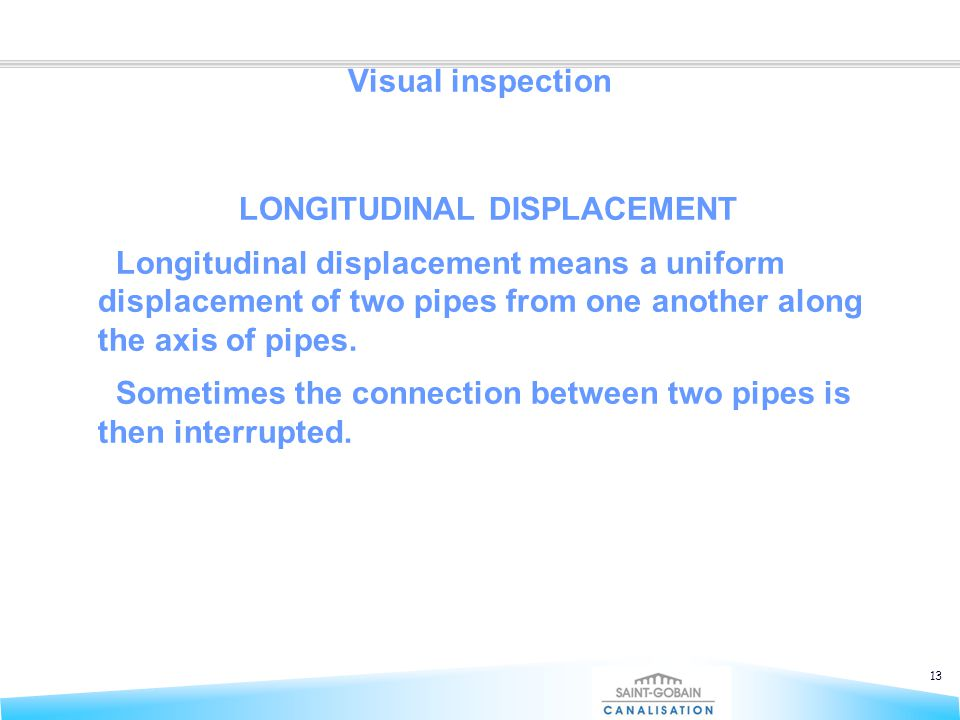 13 Visual inspection LONGITUDINAL DISPLACEMENT Longitudinal displacement means a uniform displacement of two pipes from one another along the axis of