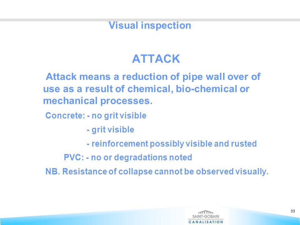 33 Visual inspection ATTACK Attack means a reduction of pipe wall over of use as a result of chemical, bio-chemical or mechanical processes. Concrete: