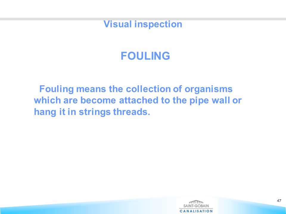 47 Visual inspection FOULING Fouling means the collection of organisms which are become attached to the pipe wall or hang it in strings threads.