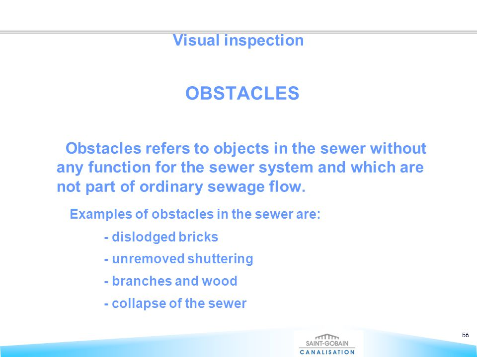 56 Visual inspection OBSTACLES Obstacles refers to objects in the sewer without any function for the sewer system and which are not part of ordinary s