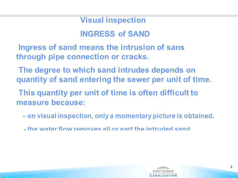8 Visual inspection INGRESS of SAND Ingress of sand means the intrusion of sans through pipe connection or cracks. The degree to which sand intrudes d
