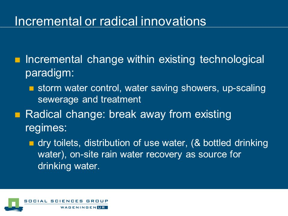 Incremental or radical innovations Incremental change within existing technological paradigm: storm water control, water saving showers, up-scaling sewerage and treatment Radical change: break away from existing regimes: dry toilets, distribution of use water, (& bottled drinking water), on-site rain water recovery as source for drinking water.