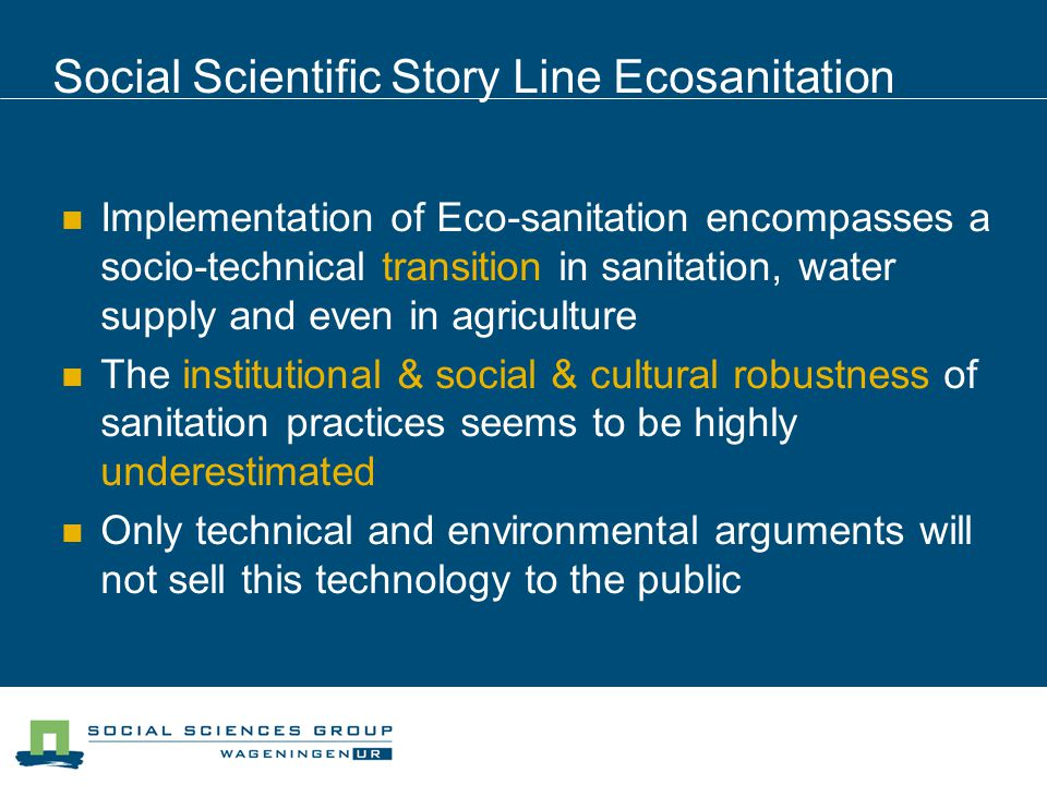 Social Scientific Story Line Ecosanitation Implementation of Eco-sanitation encompasses a socio-technical transition in sanitation, water supply and even in agriculture The institutional & social & cultural robustness of sanitation practices seems to be highly underestimated Only technical and environmental arguments will not sell this technology to the public