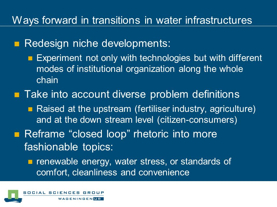 Ways forward in transitions in water infrastructures Redesign niche developments: Experiment not only with technologies but with different modes of institutional organization along the whole chain Take into account diverse problem definitions Raised at the upstream (fertiliser industry, agriculture) and at the down stream level (citizen-consumers) Reframe closed loop rhetoric into more fashionable topics: renewable energy, water stress, or standards of comfort, cleanliness and convenience