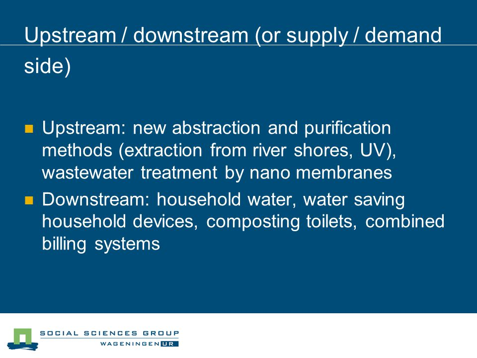 Upstream / downstream (or supply / demand side) Upstream: new abstraction and purification methods (extraction from river shores, UV), wastewater treatment by nano membranes Downstream: household water, water saving household devices, composting toilets, combined billing systems