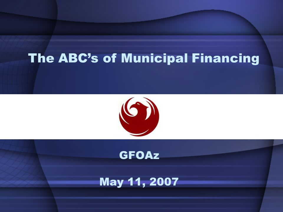 GFOAz May 11, 2007 The ABC's of Municipal Financing