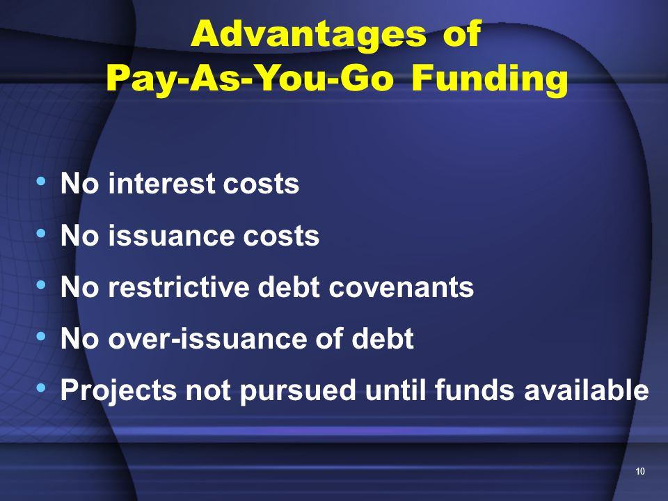 10 No interest costs No issuance costs No restrictive debt covenants No over-issuance of debt Projects not pursued until funds available Advantages of Pay-As-You-Go Funding