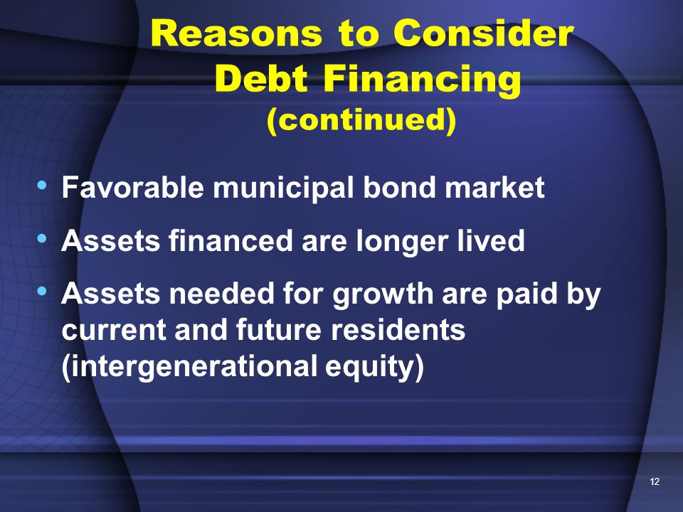 12 Favorable municipal bond market Assets financed are longer lived Assets needed for growth are paid by current and future residents (intergenerational equity) Reasons to Consider Debt Financing (continued)