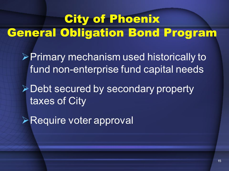 15 City of Phoenix General Obligation Bond Program  Primary mechanism used historically to fund non-enterprise fund capital needs  Debt secured by secondary property taxes of City  Require voter approval