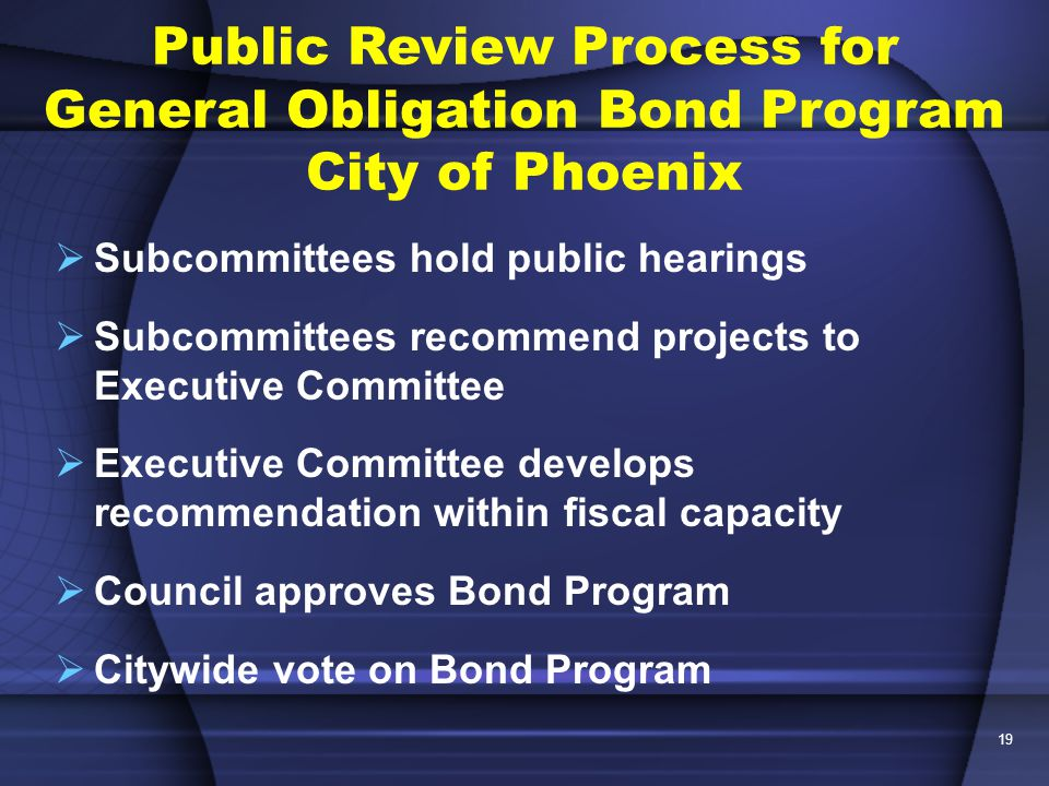 19  Subcommittees hold public hearings  Subcommittees recommend projects to Executive Committee  Executive Committee develops recommendation within fiscal capacity  Council approves Bond Program  Citywide vote on Bond Program Public Review Process for General Obligation Bond Program City of Phoenix