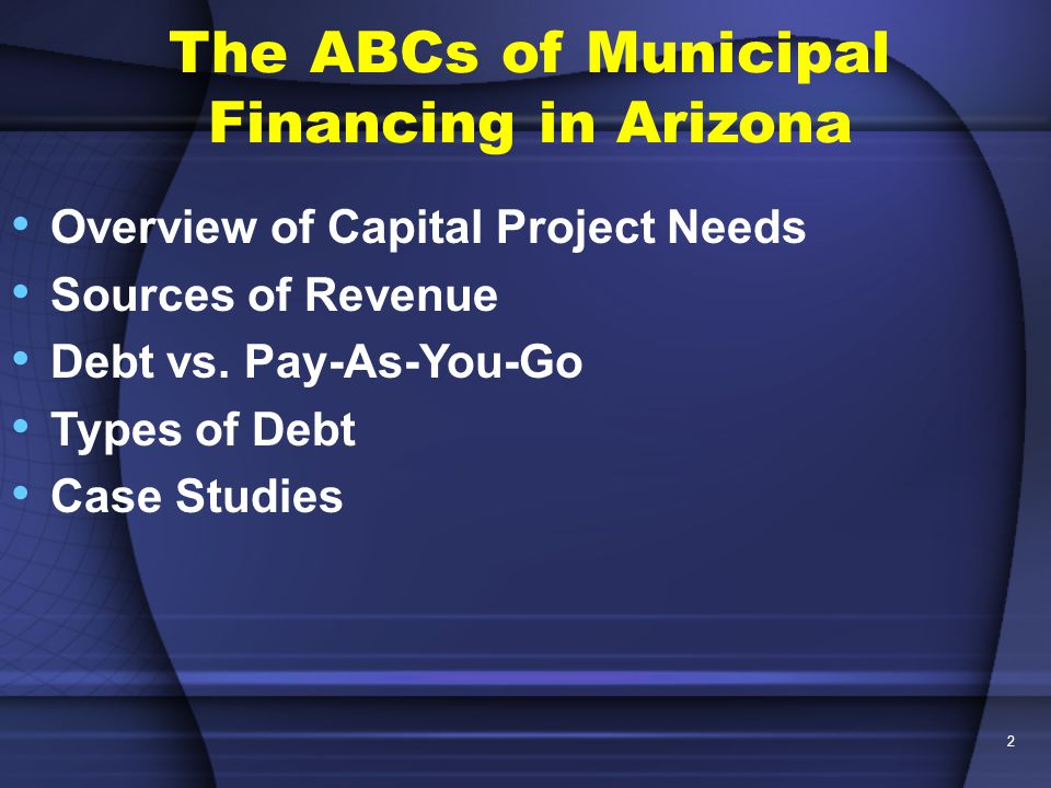 2 The ABCs of Municipal Financing in Arizona Overview of Capital Project Needs Sources of Revenue Debt vs.