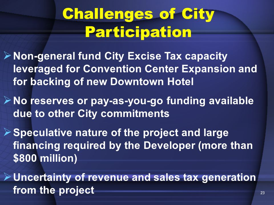 23  Non-general fund City Excise Tax capacity leveraged for Convention Center Expansion and for backing of new Downtown Hotel  No reserves or pay-as-you-go funding available due to other City commitments  Speculative nature of the project and large financing required by the Developer (more than $800 million)  Uncertainty of revenue and sales tax generation from the project Challenges of City Participation