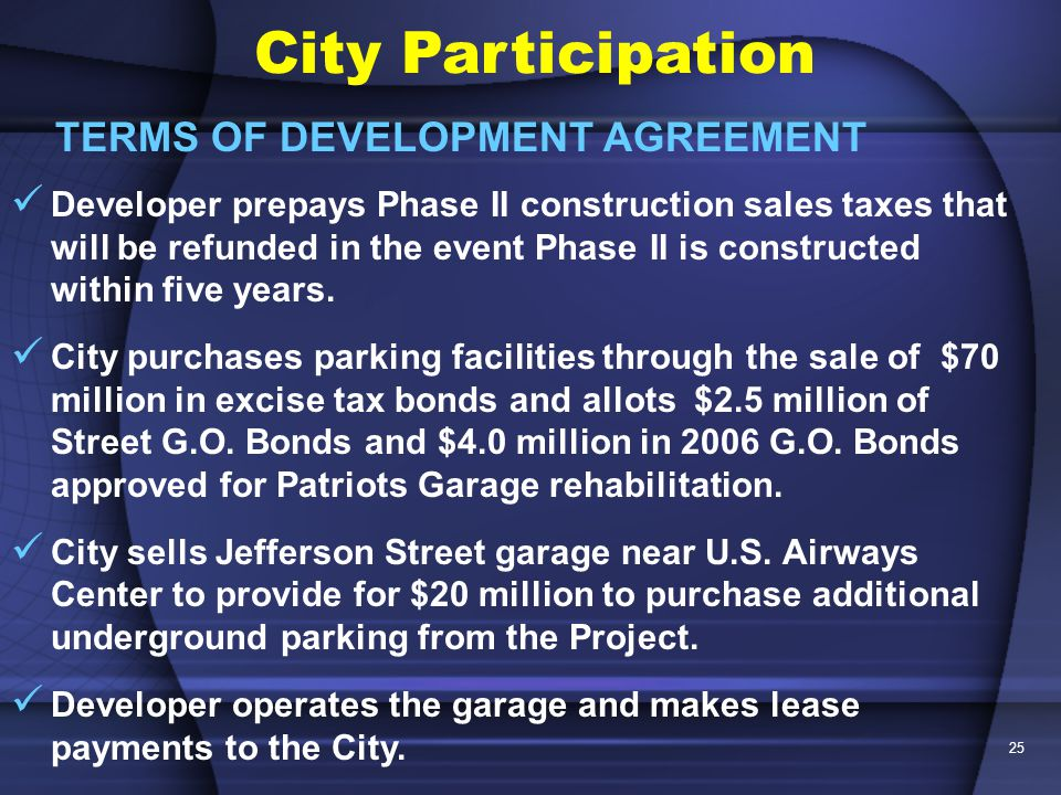 25 City Participation TERMS OF DEVELOPMENT AGREEMENT Developer prepays Phase II construction sales taxes that will be refunded in the event Phase II is constructed within five years.