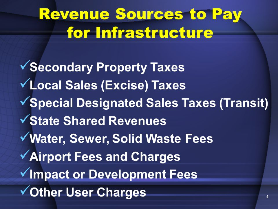 4 Revenue Sources to Pay for Infrastructure Secondary Property Taxes Local Sales (Excise) Taxes Special Designated Sales Taxes (Transit) State Shared Revenues Water, Sewer, Solid Waste Fees Airport Fees and Charges Impact or Development Fees Other User Charges