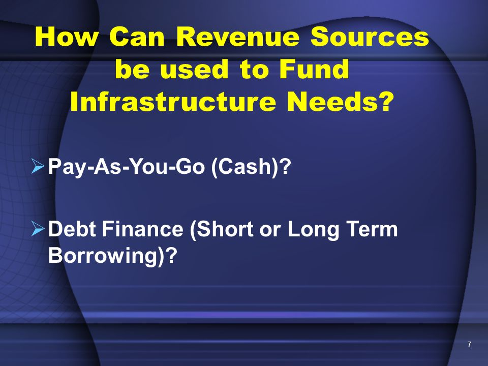 7 How Can Revenue Sources be used to Fund Infrastructure Needs.