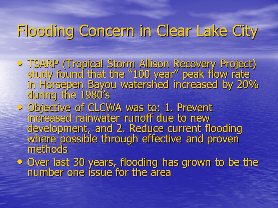 Flooding Concern in Clear Lake City TSARP (Tropical Storm Allison Recovery Project) study found that the 100 year peak flow rate in Horsepen Bayou watershed increased by 20% during the 1980's TSARP (Tropical Storm Allison Recovery Project) study found that the 100 year peak flow rate in Horsepen Bayou watershed increased by 20% during the 1980's Objective of CLCWA was to: 1.