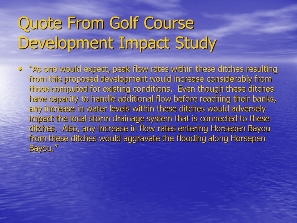 """Quote From Golf Course Development Impact Study """"As one would expect, peak flow rates within these ditches resulting from this proposed development wo"""