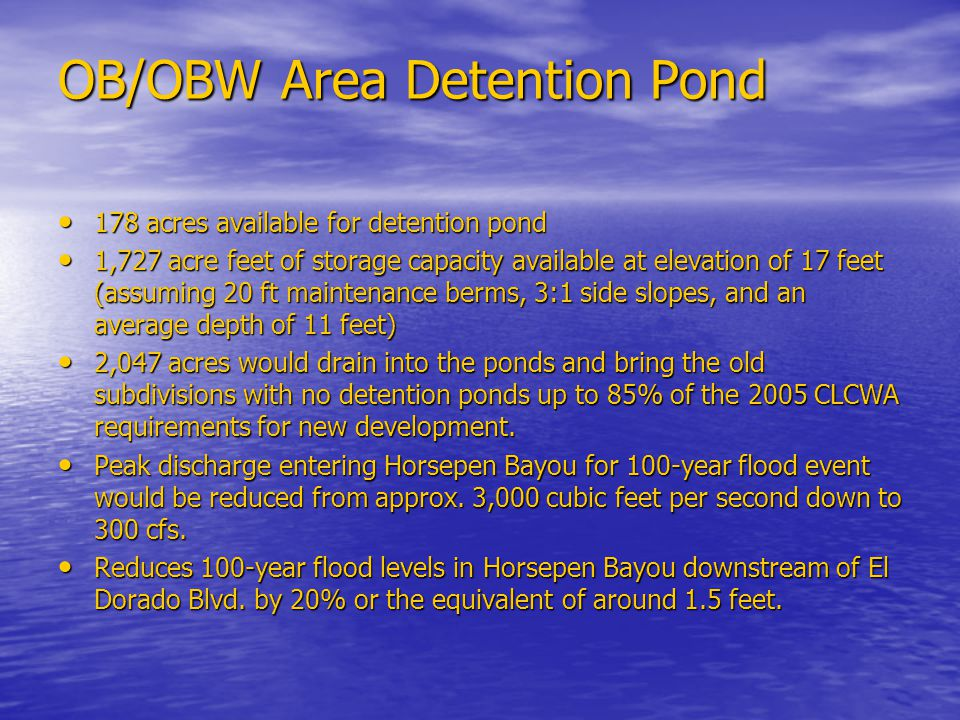 OB/OBW Area Detention Pond 178 acres available for detention pond 178 acres available for detention pond 1,727 acre feet of storage capacity available at elevation of 17 feet (assuming 20 ft maintenance berms, 3:1 side slopes, and an average depth of 11 feet) 1,727 acre feet of storage capacity available at elevation of 17 feet (assuming 20 ft maintenance berms, 3:1 side slopes, and an average depth of 11 feet) 2,047 acres would drain into the ponds and bring the old subdivisions with no detention ponds up to 85% of the 2005 CLCWA requirements for new development.