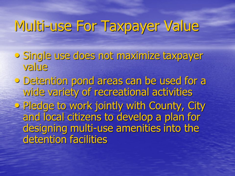 Multi-use For Taxpayer Value Single use does not maximize taxpayer value Single use does not maximize taxpayer value Detention pond areas can be used